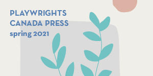 Playwrights Canada Press Spring 2021