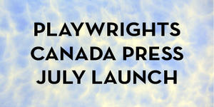 Playwrights Canada Press July Launch