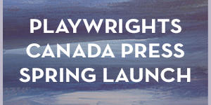 Playwrights Canada Press spring launch
