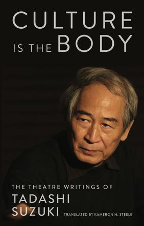 Culture is the Body - The Theatre Writings of Tadashi Suzuki