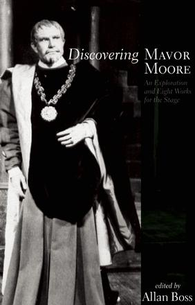 Discovering Mavor Moore - An Exploration and Eight Works for the Stage