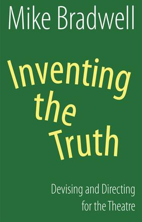 Inventing the Truth - Devising and Directing for the Theatre
