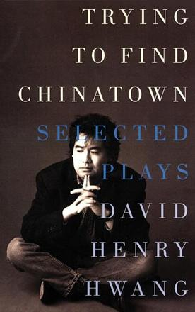 Trying to Find Chinatown - The Selected Plays of David Henry Hwang